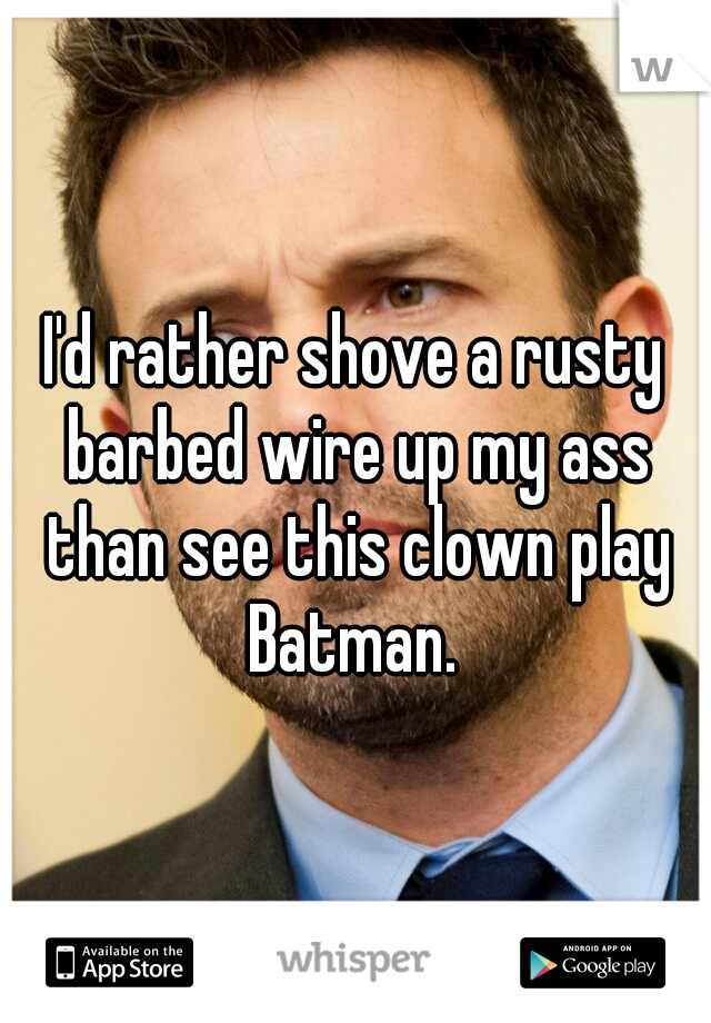 I'd rather shove a rusty barbed wire up my ass than see this clown play Batman.