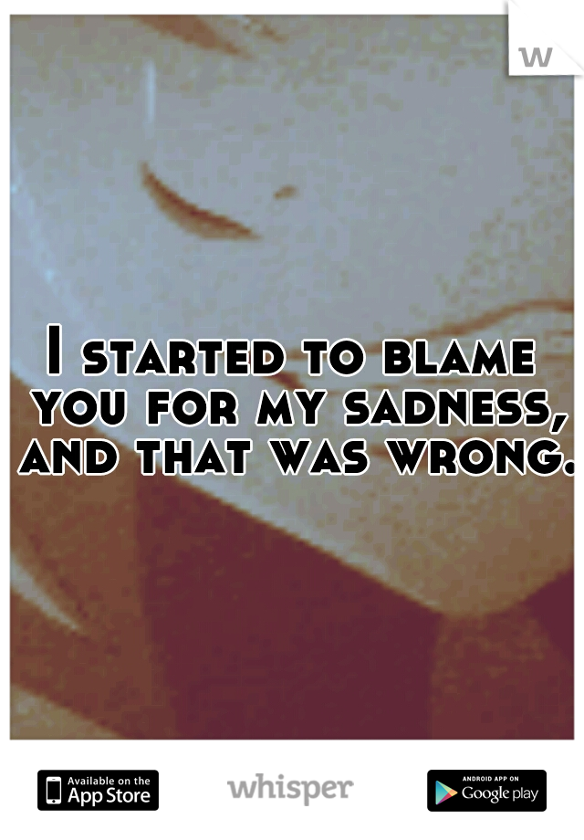 I started to blame you for my sadness, and that was wrong.