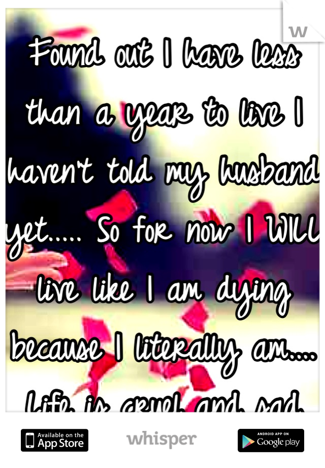 Found out I have less than a year to live I haven't told my husband yet..... So for now I WILL live like I am dying because I literally am.... Life is cruel and sad