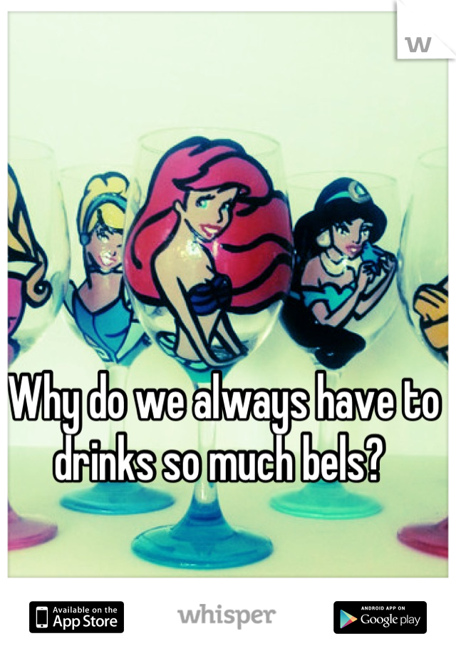 Why do we always have to drinks so much bels?