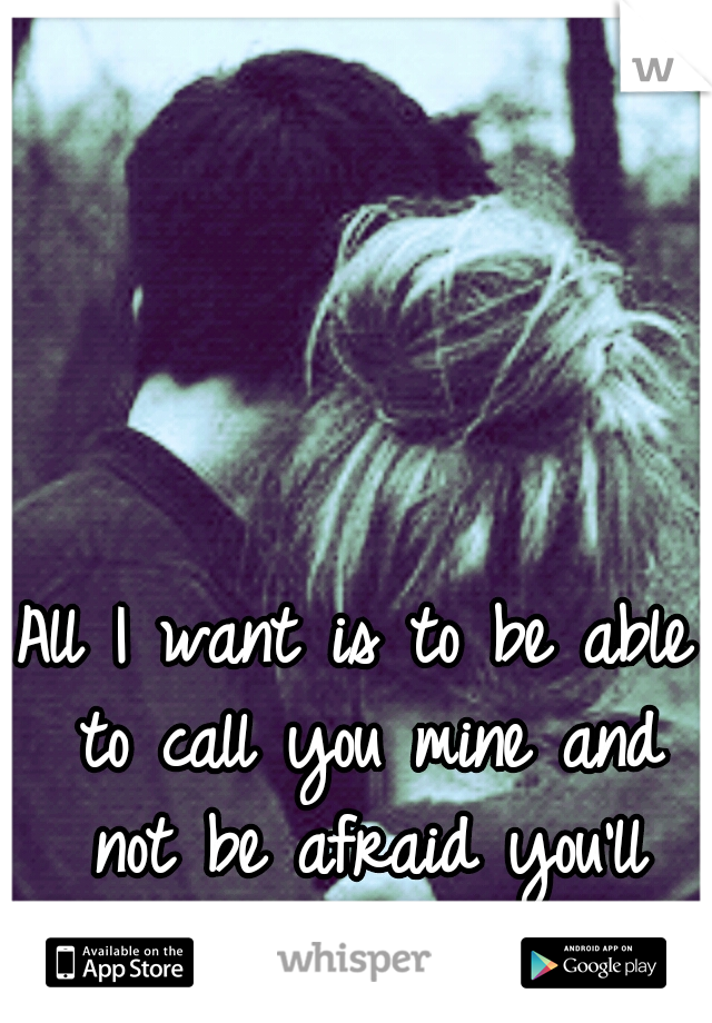 All I want is to be able to call you mine and not be afraid you'll hurt me.