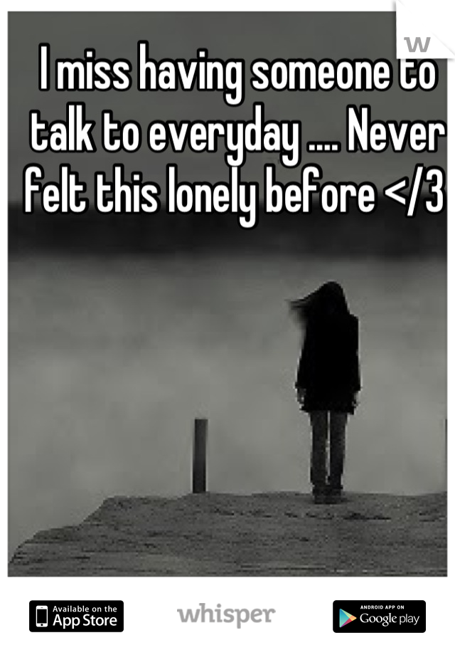 I miss having someone to talk to everyday .... Never felt this lonely before </3