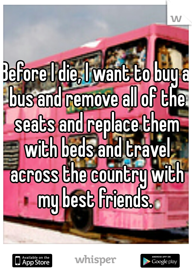 Before I die, I want to buy a bus and remove all of the seats and replace them with beds and travel across the country with my best friends.