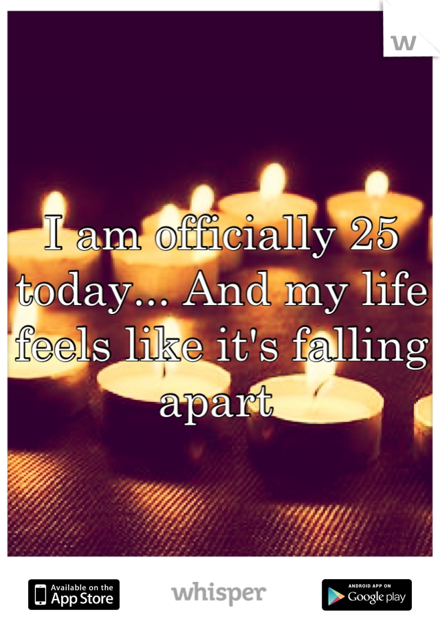 I am officially 25 today... And my life feels like it's falling apart