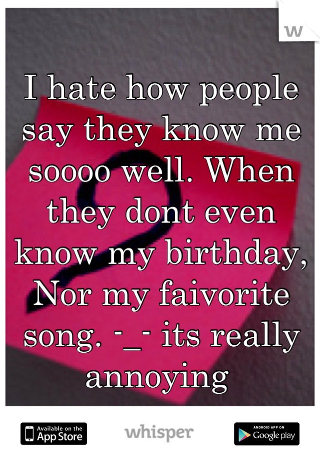 I hate how people say they know me soooo well. When they dont even know my birthday, Nor my faivorite song. -_- its really annoying