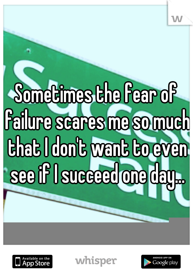 Sometimes the fear of failure scares me so much that I don't want to even see if I succeed one day...