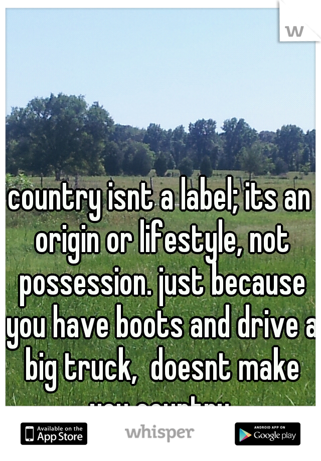country isnt a label; its an origin or lifestyle, not possession. just because you have boots and drive a big truck,  doesnt make you country.