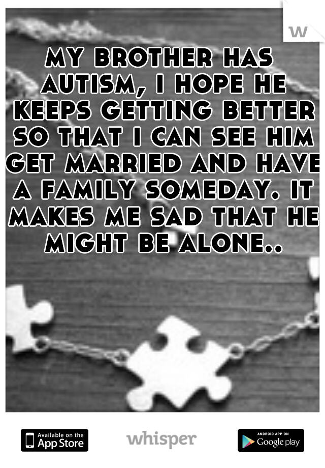 my brother has autism, i hope he keeps getting better so that i can see him get married and have a family someday. it makes me sad that he might be alone..