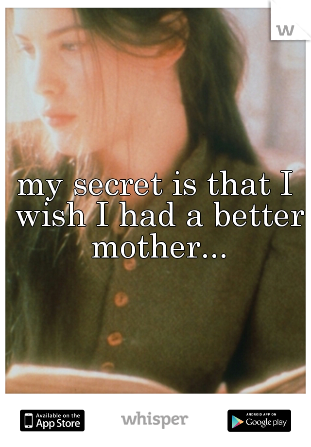 my secret is that I wish I had a better mother...