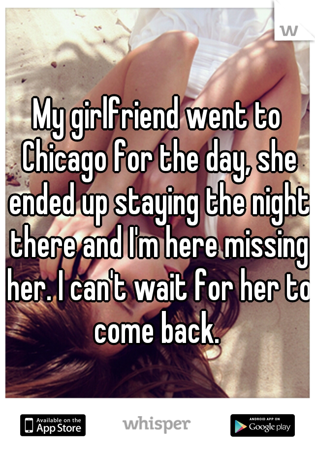 My girlfriend went to Chicago for the day, she ended up staying the night there and I'm here missing her. I can't wait for her to come back.