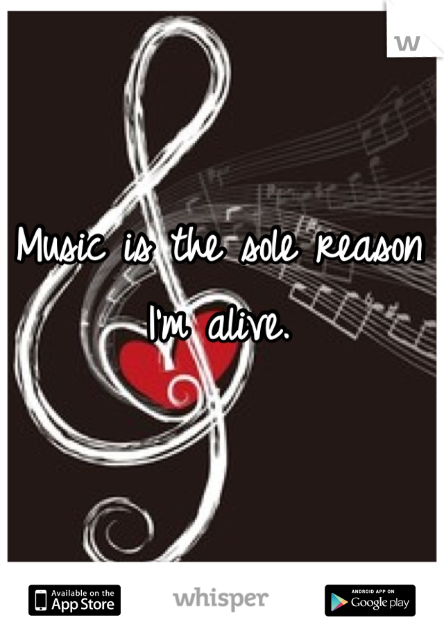 Music is the sole reason I'm alive.