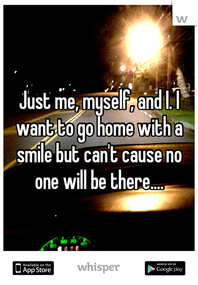 Just me, myself, and I. I want to go home with a smile but can't cause no one will be there....