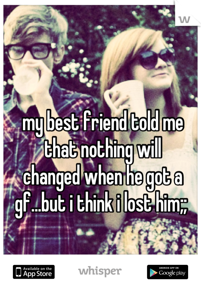 my best friend told me that nothing will  changed when he got a  gf...but i think i lost him;;