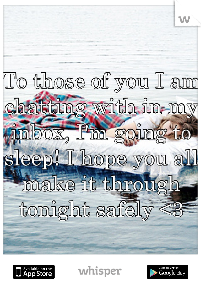 To those of you I am chatting with in my inbox, I'm going to sleep! I hope you all make it through tonight safely <3