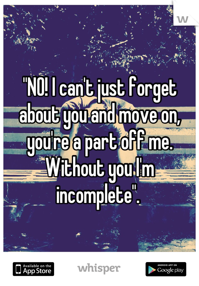 """""""NO! I can't just forget about you and move on, you're a part off me. Without you I'm incomplete""""."""