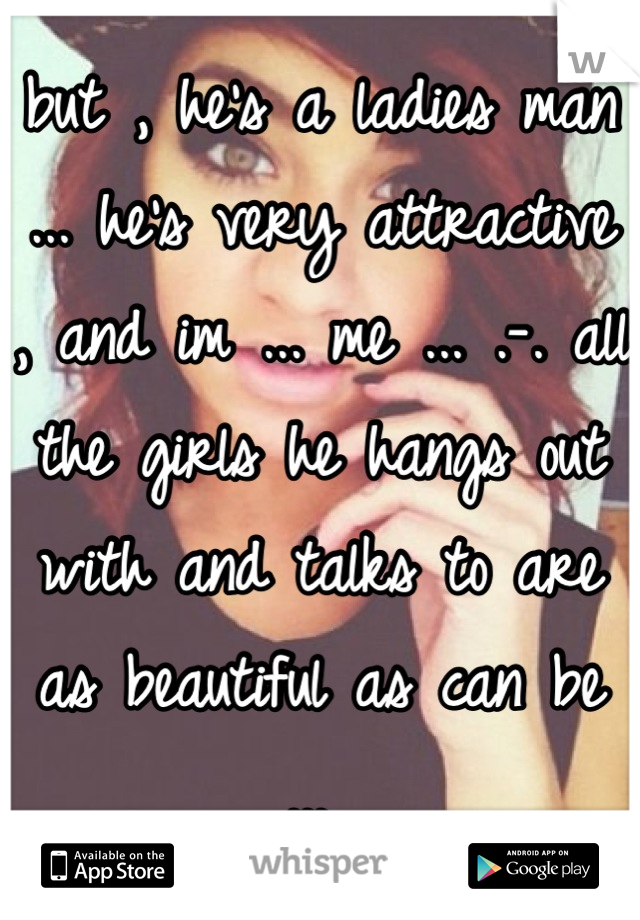 but , he's a ladies man ... he's very attractive , and im ... me ... .-. all the girls he hangs out with and talks to are as beautiful as can be ...