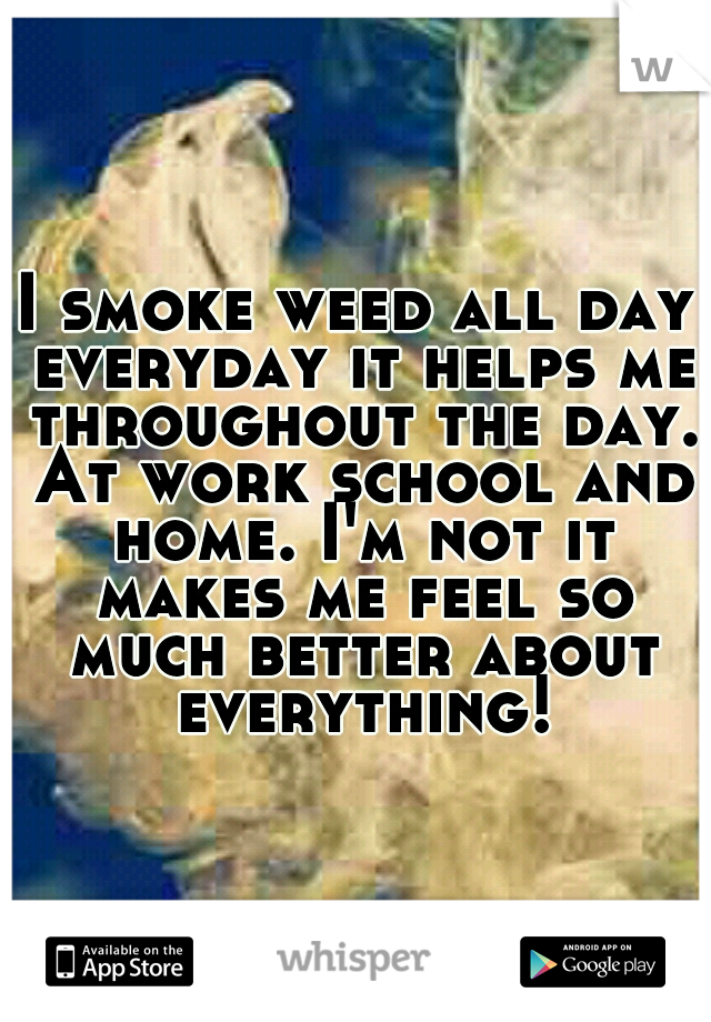 I smoke weed all day everyday it helps me throughout the day. At work school and home. I'm not it makes me feel so much better about everything!
