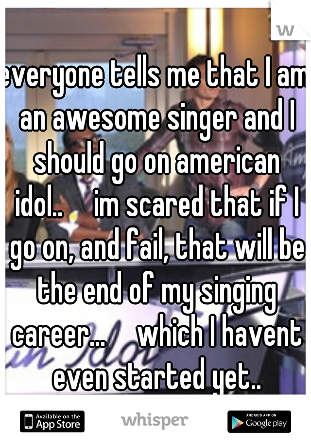 everyone tells me that I am an awesome singer and I should go on american idol..  im scared that if I go on, and fail, that will be the end of my singing career...  which I havent even started yet..