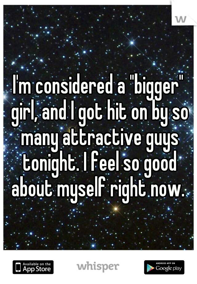 """I'm considered a """"bigger"""" girl, and I got hit on by so many attractive guys tonight. I feel so good about myself right now."""
