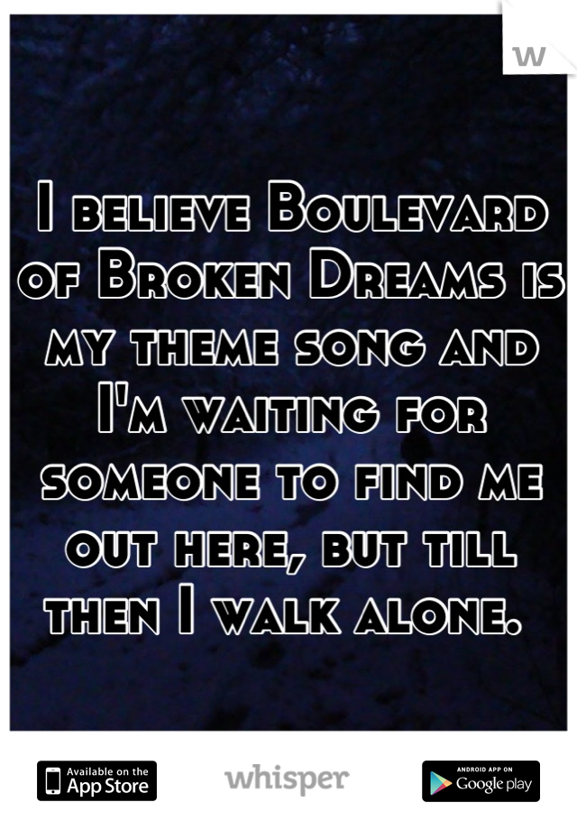 I believe Boulevard of Broken Dreams is my theme song and I'm waiting for someone to find me out here, but till then I walk alone.