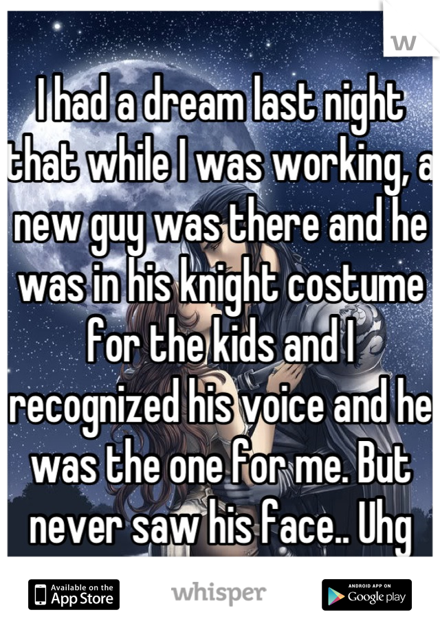 I had a dream last night that while I was working, a new guy was there and he was in his knight costume for the kids and I recognized his voice and he was the one for me. But never saw his face.. Uhg