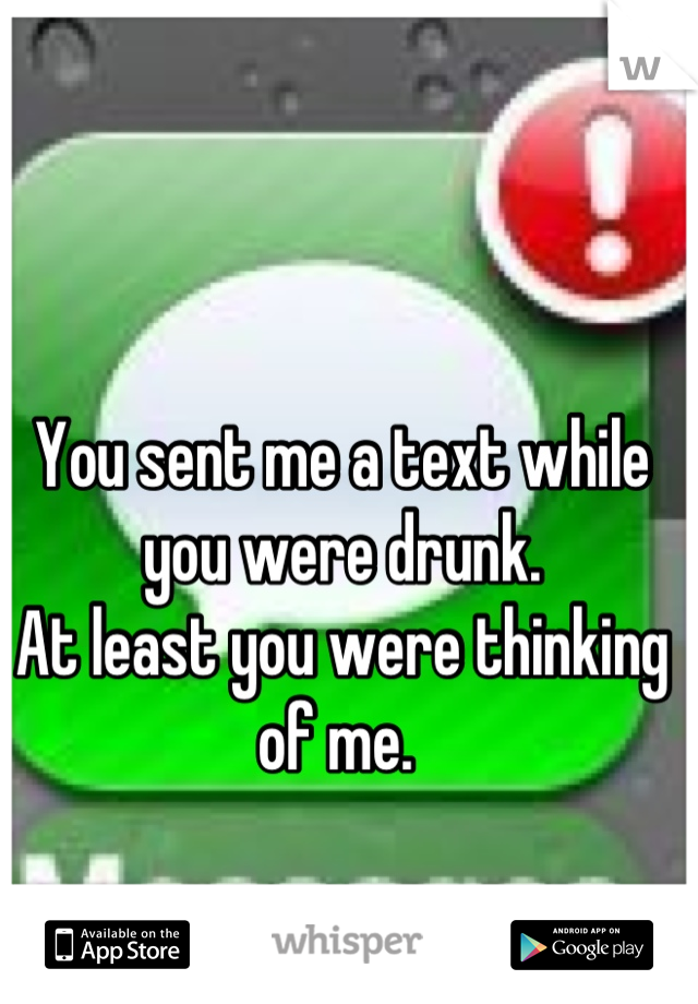 You sent me a text while you were drunk.  At least you were thinking of me.