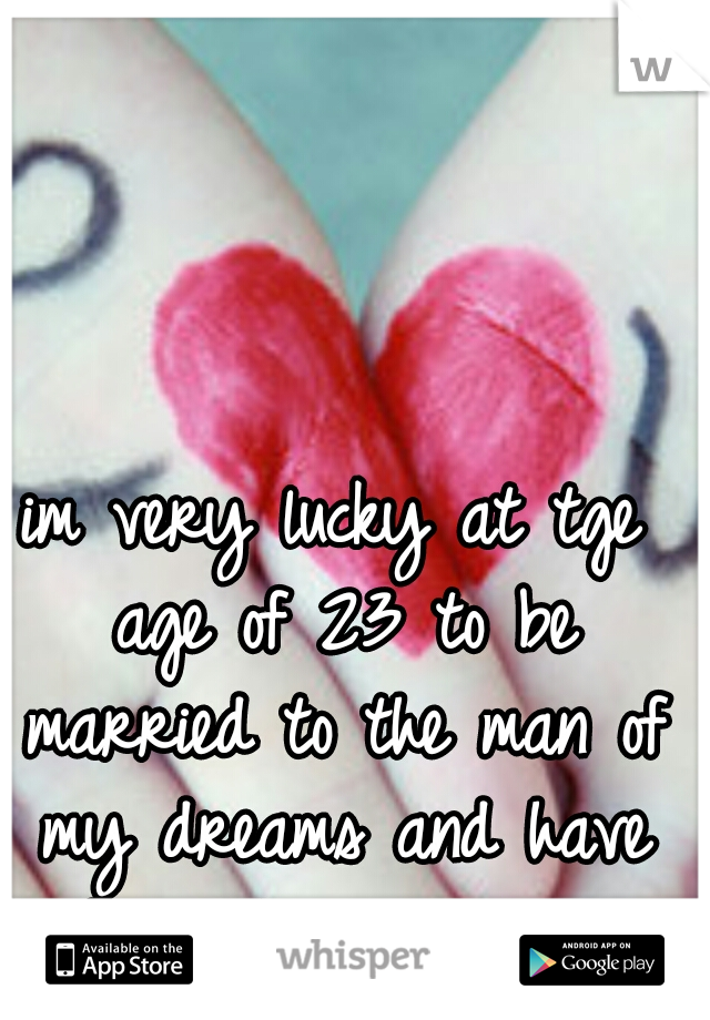im very lucky at tge age of 23 to be married to the man of my dreams and have a beautiful princess!  <3