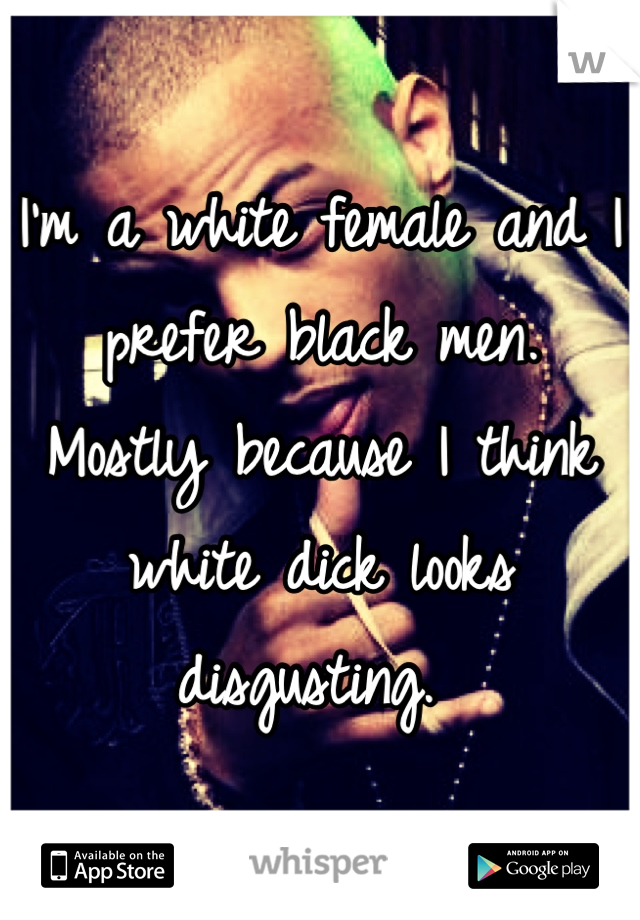 I'm a white female and I prefer black men.   Mostly because I think white dick looks disgusting.