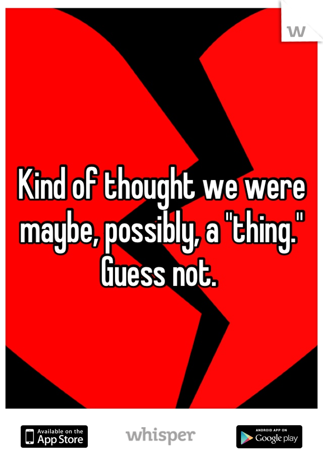 "Kind of thought we were maybe, possibly, a ""thing."" Guess not."