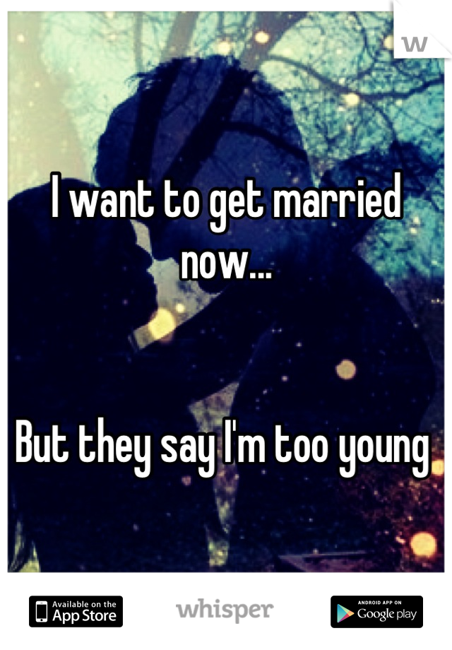 I want to get married now...   But they say I'm too young