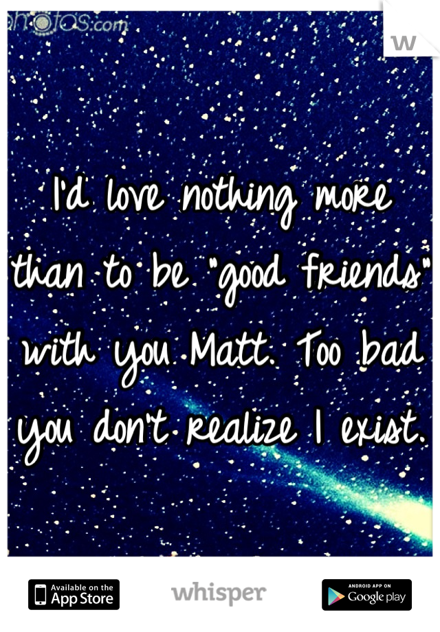 "I'd love nothing more than to be ""good friends"" with you Matt. Too bad you don't realize I exist."