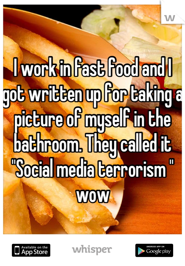 "I work in fast food and I got written up for taking a picture of myself in the bathroom. They called it ""Social media terrorism "" wow"