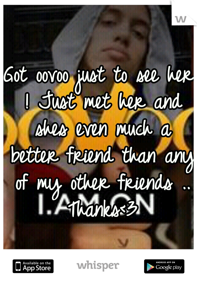 Got oovoo just to see her ! Just met her and shes even much a better friend than any of my other friends .. Thanks<3