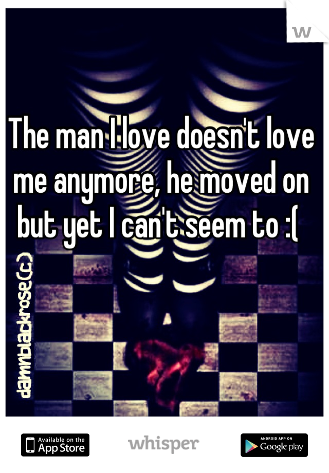 The man I love doesn't love me anymore, he moved on but yet I can't seem to :(