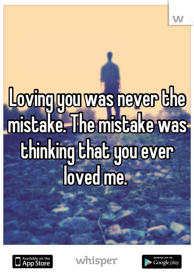 Loving you was never the mistake. The mistake was thinking that you ever loved me.