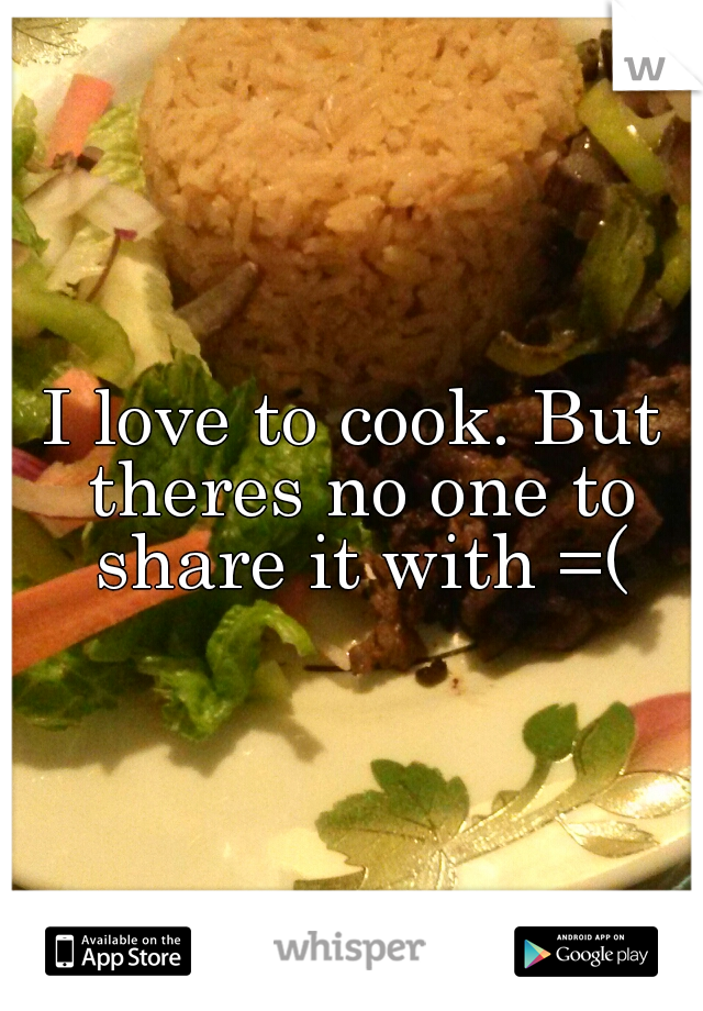 I love to cook. But theres no one to share it with =(