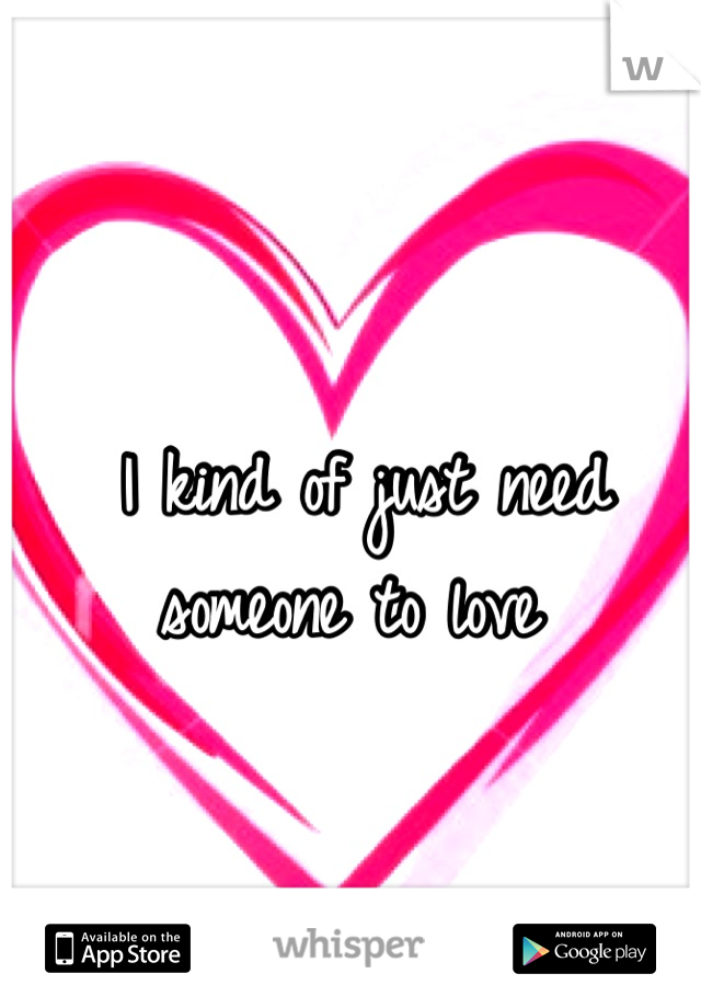 I kind of just need someone to love
