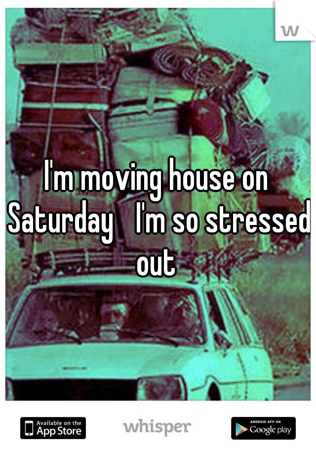 I'm moving house on Saturday  I'm so stressed out