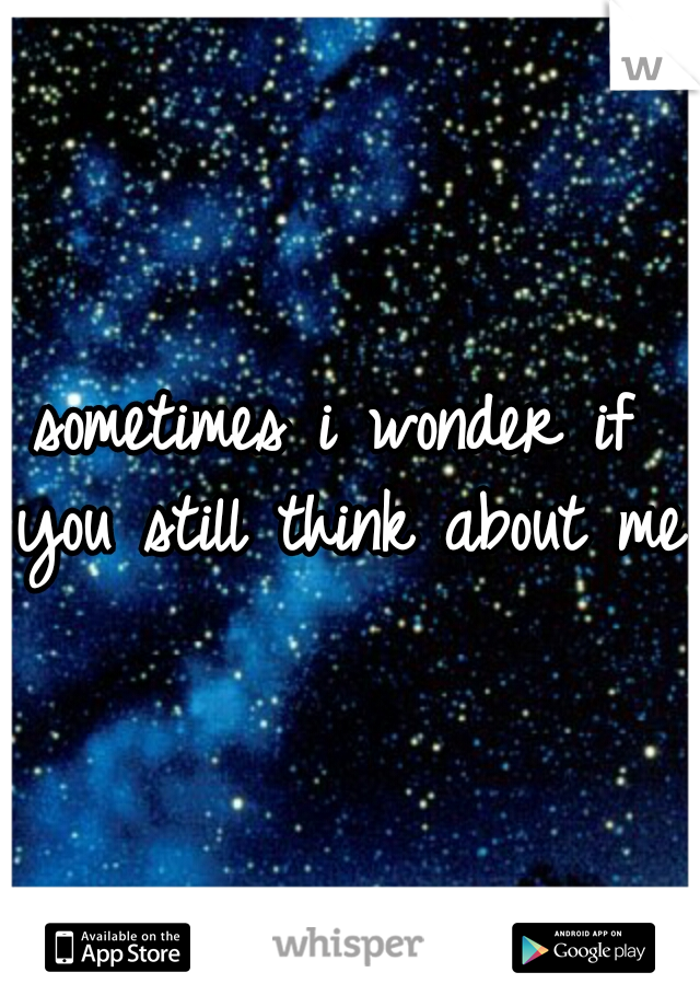 sometimes i wonder if you still think about me