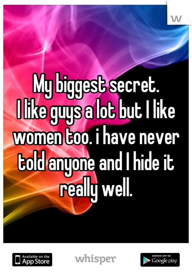 My biggest secret. I like guys a lot but I like women too. i have never told anyone and I hide it really well.