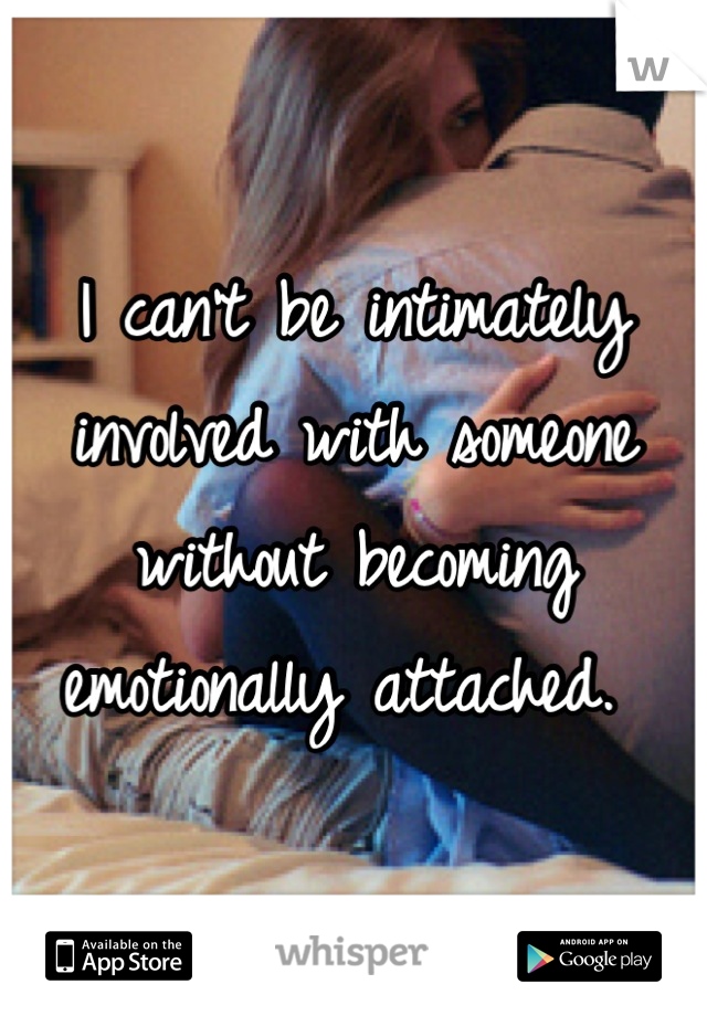 I can't be intimately involved with someone without becoming emotionally attached.