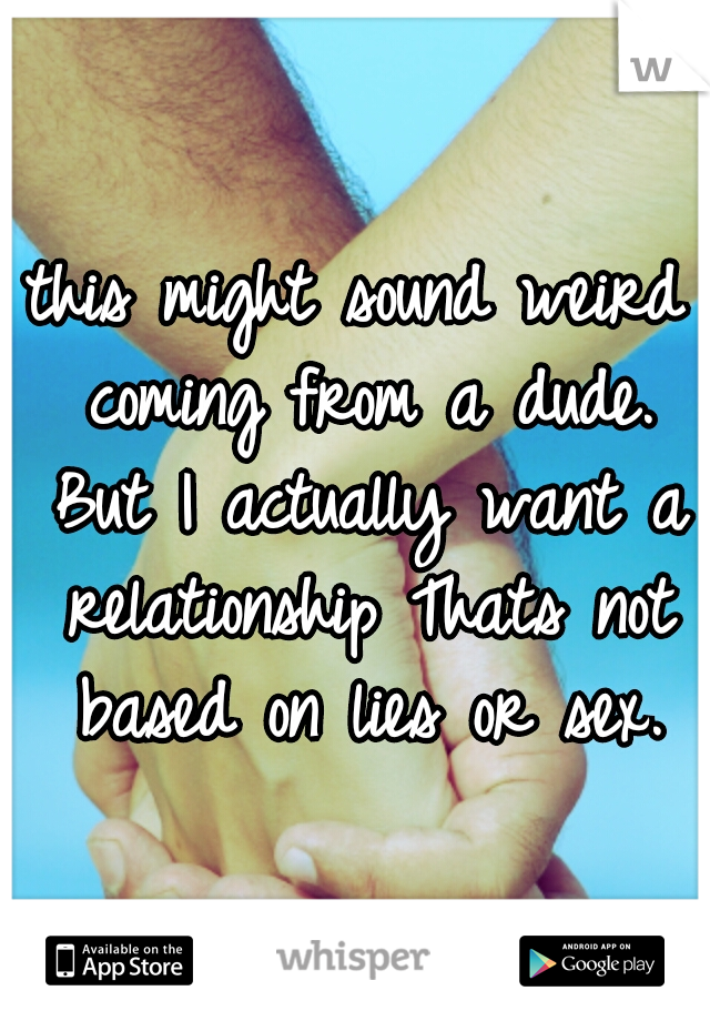 this might sound weird coming from a dude. But I actually want a relationship Thats not based on lies or sex.