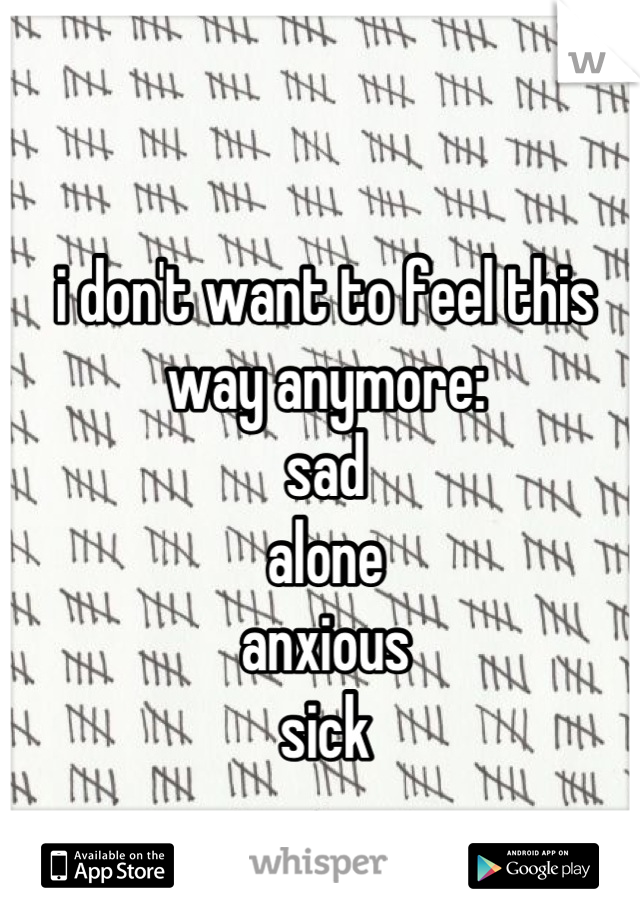 i don't want to feel this way anymore: sad alone anxious sick
