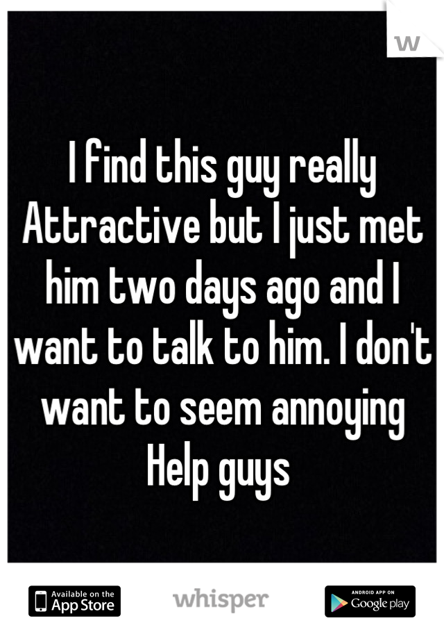 I find this guy really Attractive but I just met him two days ago and I want to talk to him. I don't want to seem annoying Help guys