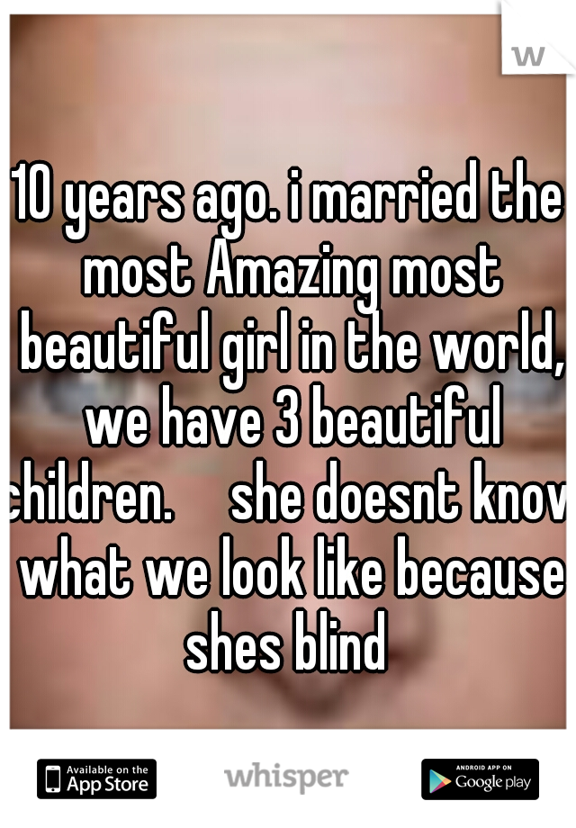 10 years ago. i married the most Amazing most beautiful girl in the world, we have 3 beautiful children.  she doesnt know what we look like because shes blind