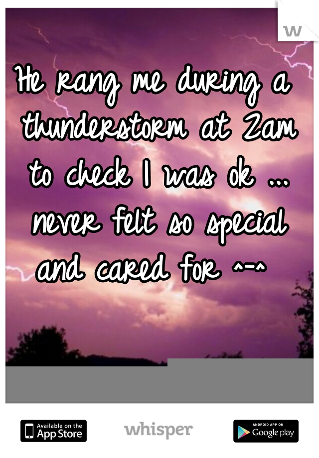 He rang me during a thunderstorm at 2am to check I was ok ... never felt so special and cared for ^-^