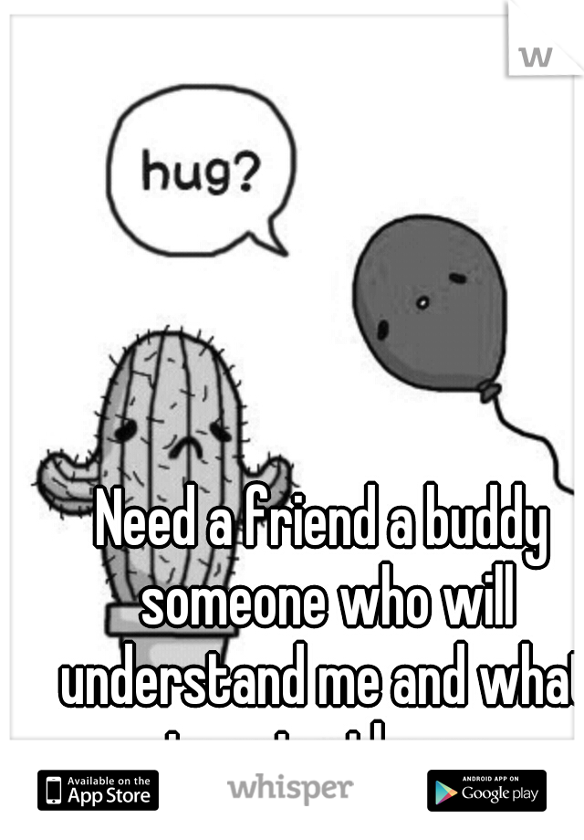 Need a friend a buddy someone who will understand me and what im going threw