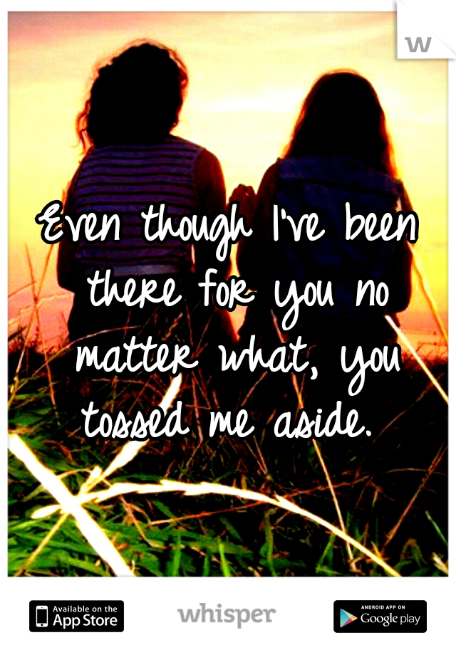 Even though I've been there for you no matter what, you tossed me aside.