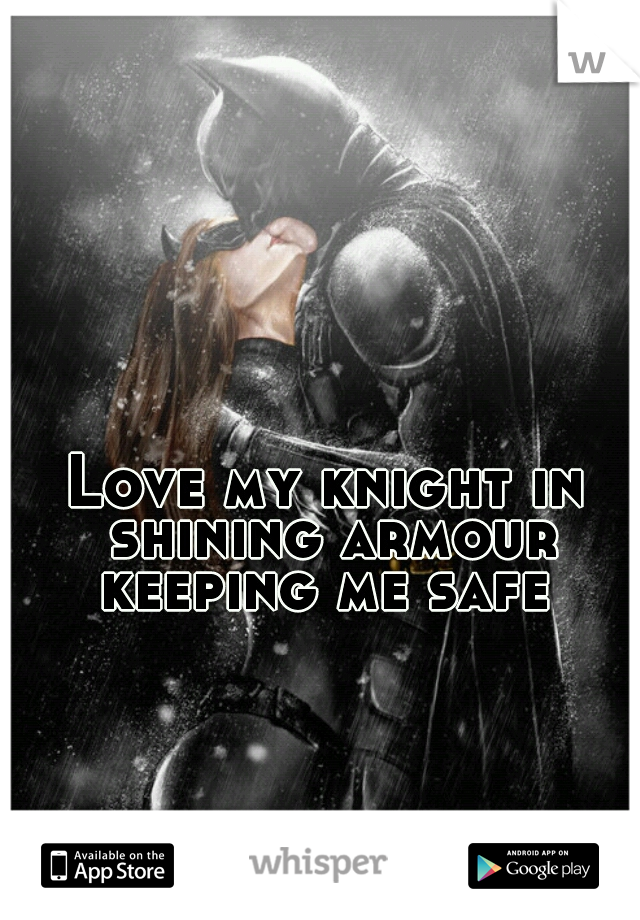 Love my knight in shining armour keeping me safe