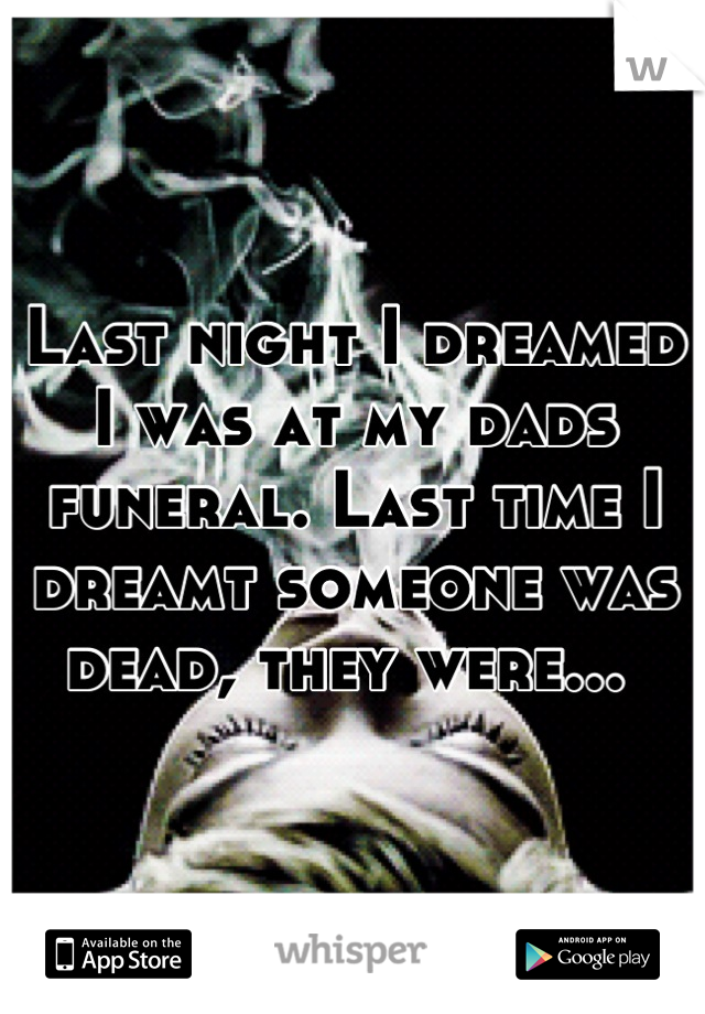 Last night I dreamed I was at my dads funeral. Last time I dreamt someone was dead, they were...